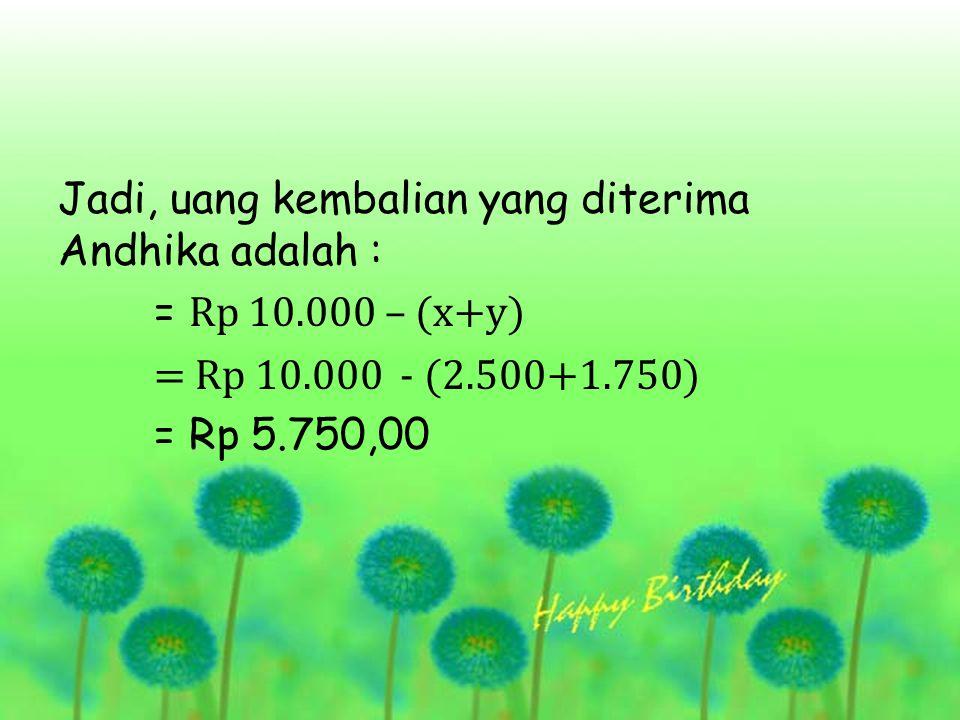 Jadi, uang kembalian yang diterima Andhika adalah : = Rp 10.000 – (x+y) = Rp 10.000 - (2.500+1.750) = Rp 5.750,00