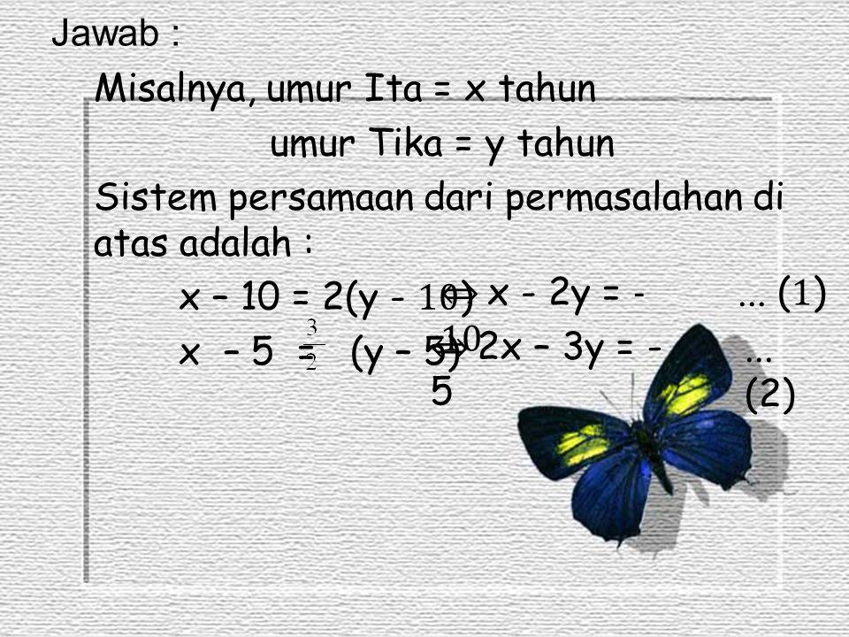 Jawab : Misalnya, umur Ita = x tahun umur Tika = y tahun Sistem persamaan dari permasalahan di atas adalah : x – 10 = 2(y - 10 ) x – 5 = (y – 5) ⇔ x -