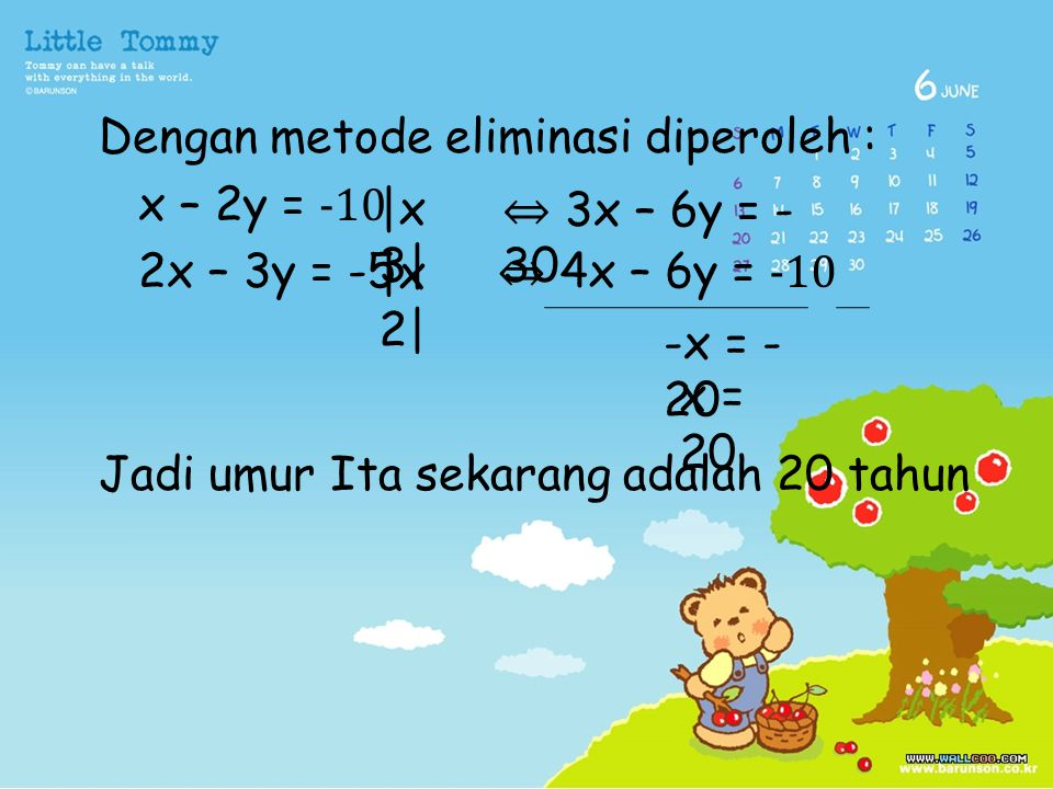 Dengan metode eliminasi diperoleh : x – 2y = -10 2x – 3y = -5 Jadi umur Ita sekarang adalah 20 tahun  x 3   x 2  ⇔ 3x – 6y = - 30 ⇔ 4x – 6y = -10 -x =