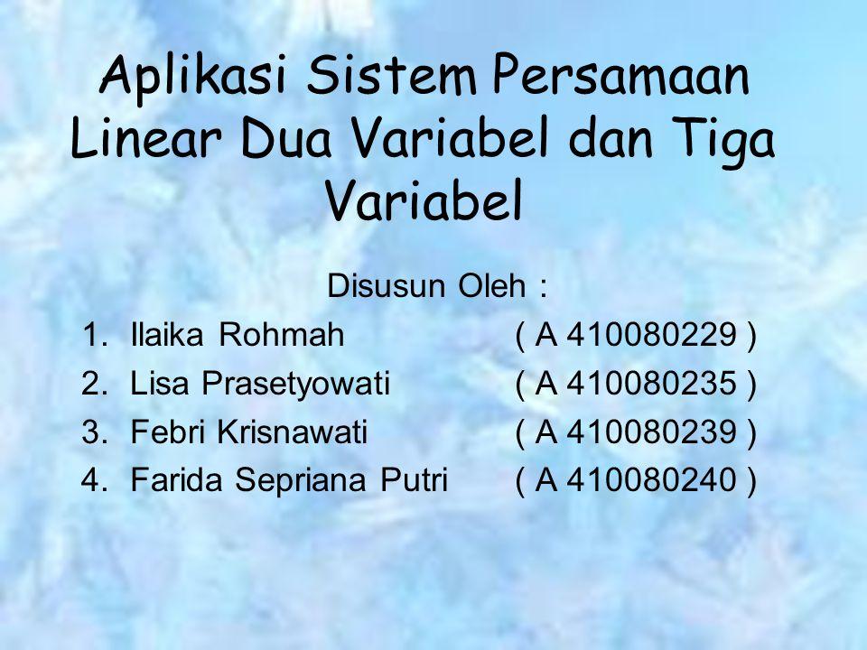 Aplikasi Sistem Persamaan Linear Dua Variabel dan Tiga Variabel Disusun Oleh : 1.Ilaika Rohmah( A 410080229 ) 2.Lisa Prasetyowati( A 410080235 ) 3.Feb