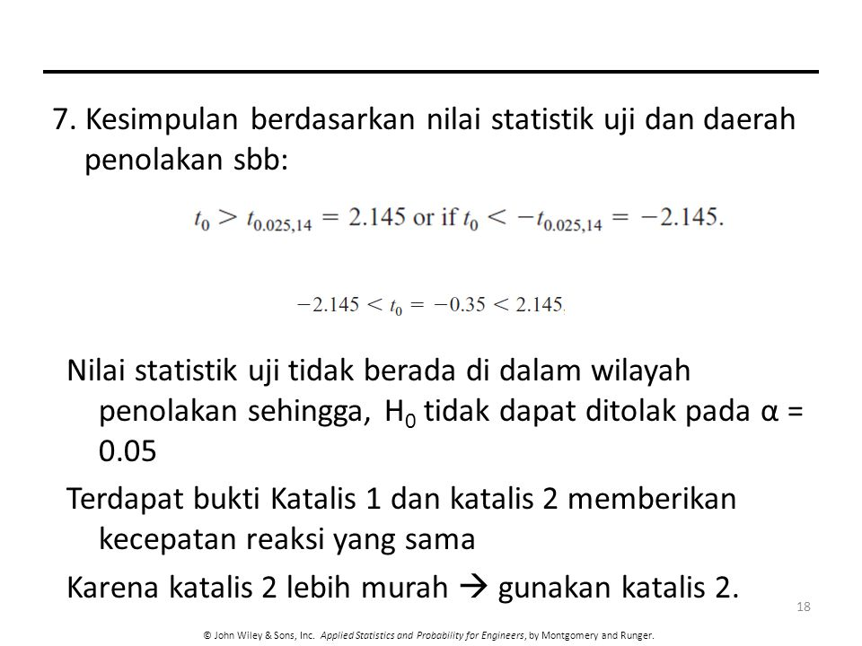 © John Wiley & Sons, Inc. Applied Statistics and Probability for Engineers, by Montgomery and Runger. 18 7. Kesimpulan berdasarkan nilai statistik uji