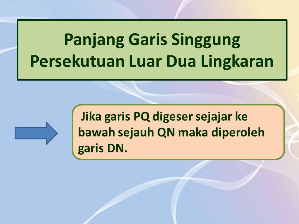 Panjang Garis Singgung Persekutuan Luar Dua Lingkaran Jika garis PQ digeser sejajar ke bawah sejauh QN maka diperoleh garis DN.