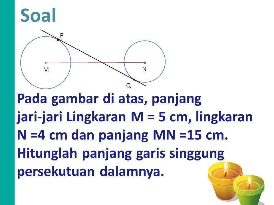 Q P N M Soal Pada gambar di atas, panjang jari-jari Lingkaran M = 5 cm, lingkaran N =4 cm dan panjang MN =15 cm. Hitunglah panjang garis singgung pers