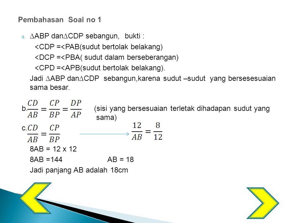 a. ∆ABP dan∆CDP sebangun, bukti :  CDP =  PAB(sudut bertolak belakang)  DCP =  PBA( sudut dalam berseberangan)  CPD =  APB(sudut bertolak belaka