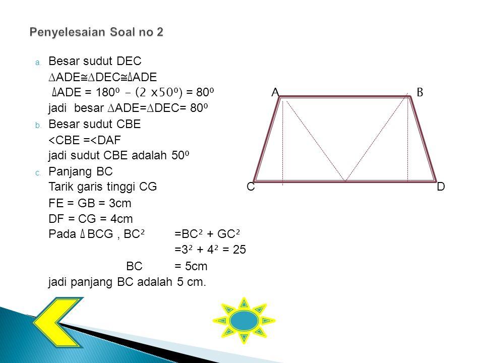 a. Besar sudut DEC ∆ADE  ∆DEC  ∆ ADE ∆ ADE = 180 ⁰ - (2 x50⁰ ) = 80 ⁰AB jadi besar ∆ADE=∆DEC= 80 ⁰ b. Besar sudut CBE  CBE =  DAF jadi sudut CBE a