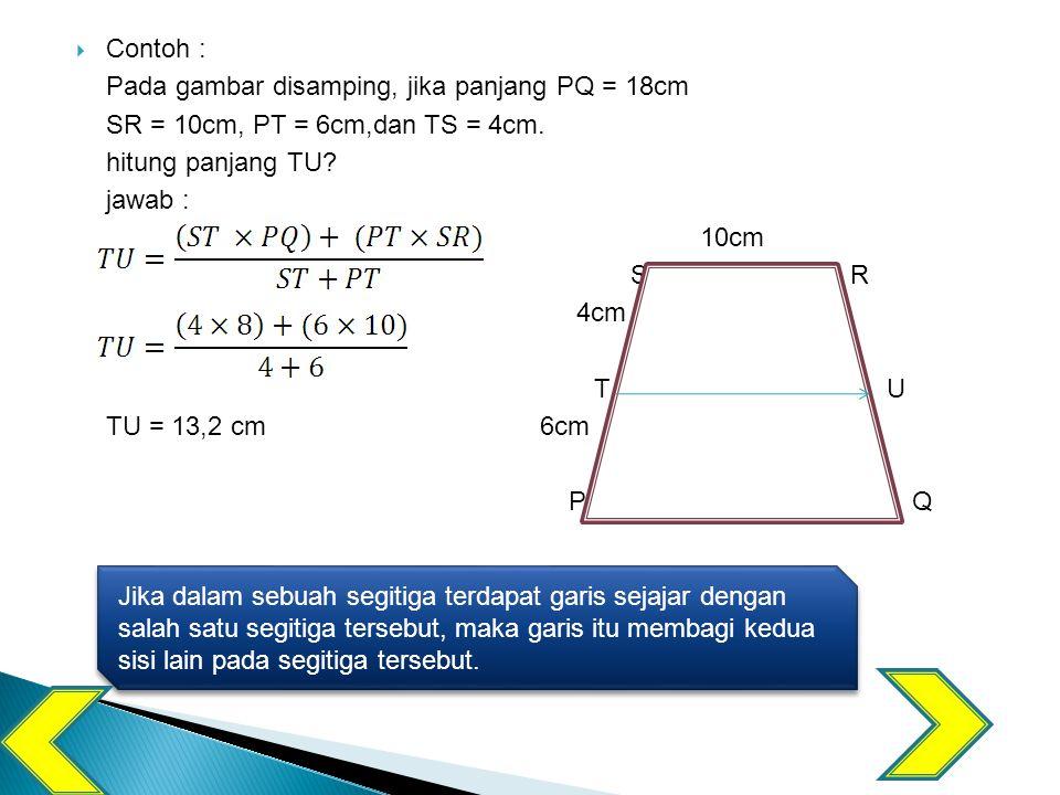  Contoh : Pada gambar disamping, jika panjang PQ = 18cm SR = 10cm, PT = 6cm,dan TS = 4cm.