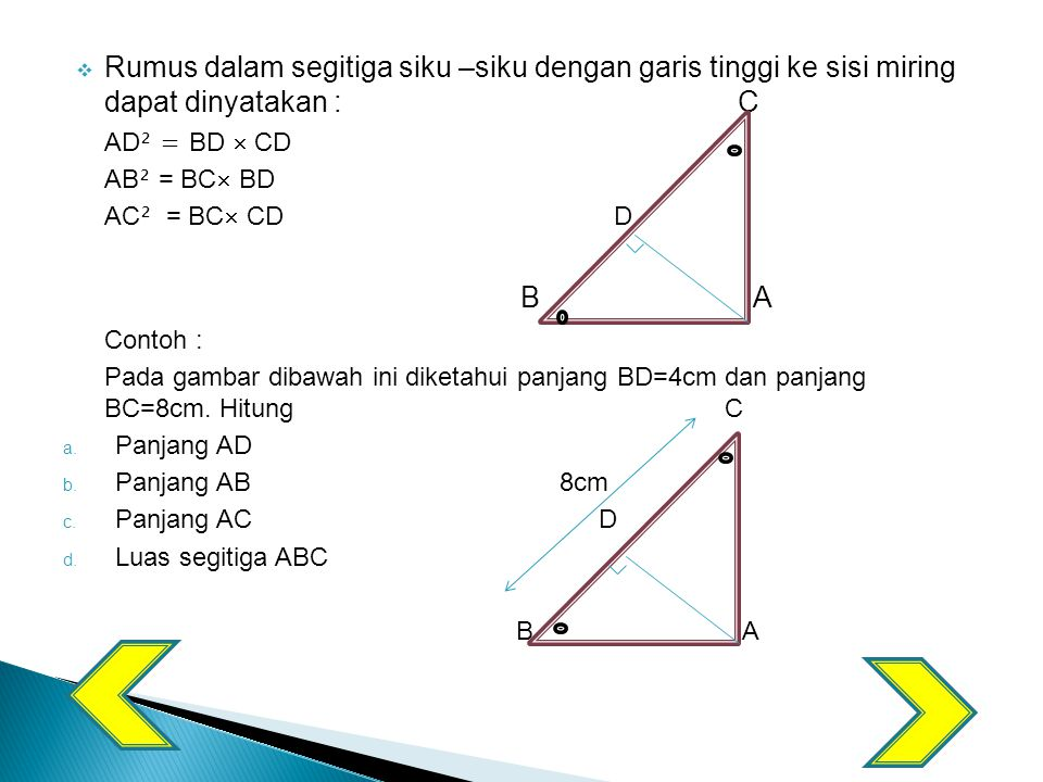  Rumus dalam segitiga siku –siku dengan garis tinggi ke sisi miring dapat dinyatakan : C AD ² = BD  CD AB ² = BC  BD AC ² = BC  CD D B A Contoh : Pada gambar dibawah ini diketahui panjang BD=4cm dan panjang BC=8cm.