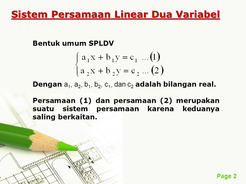 Page 2 Sistem Persamaan Linear Dua Variabel Bentuk umum SPLDV Dengan a 1, a 2, b 1, b 2, c 1, dan c 2 adalah bilangan real. Persamaan (1) dan persamaa