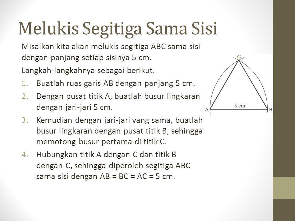 Melukis Segitiga Sama Sisi Misalkan kita akan melukis segitiga ABC sama sisi dengan panjang setiap sisinya 5 cm. Langkah-langkahnya sebagai berikut. 1