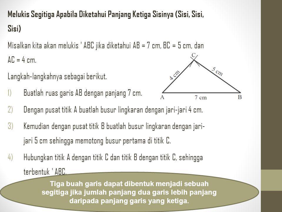 Melukis Segitiga Apabila Diketahui Panjang Ketiga Sisinya (Sisi, Sisi, Sisi) Misalkan kita akan melukis ' ABC jika diketahui AB = 7 cm, BC = 5 cm, dan
