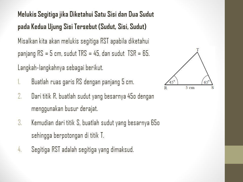 Melukis Segitiga jika Diketahui Satu Sisi dan Dua Sudut pada Kedua Ujung Sisi Tersebut (Sudut, Sisi, Sudut) Misalkan kita akan melukis segitiga RST ap
