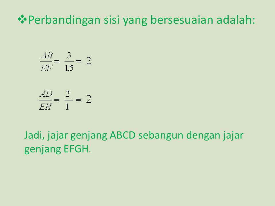  Perbandingan sisi yang bersesuaian adalah: Jadi, jajar genjang ABCD sebangun dengan jajar genjang EFGH.