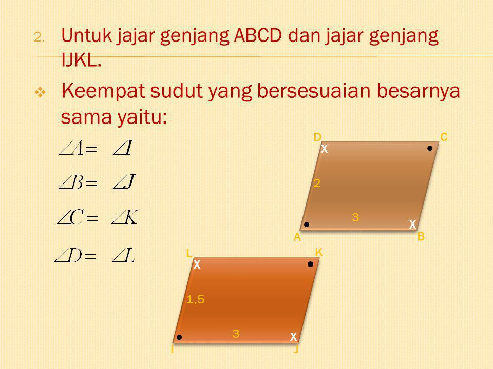 2. Untuk jajar genjang ABCD dan jajar genjang IJKL.  Keempat sudut yang bersesuaian besarnya sama yaitu: A B CD X X 2 3 K IJ L X X 3 1,5