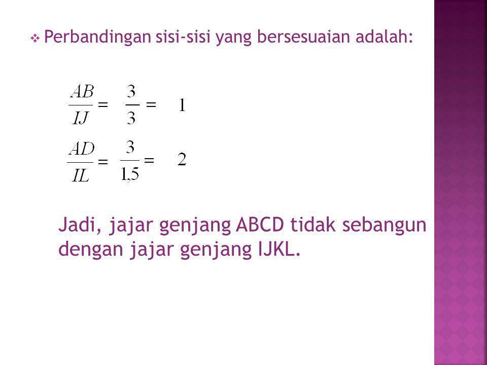  Perbandingan sisi-sisi yang bersesuaian adalah: Jadi, jajar genjang ABCD tidak sebangun dengan jajar genjang IJKL.