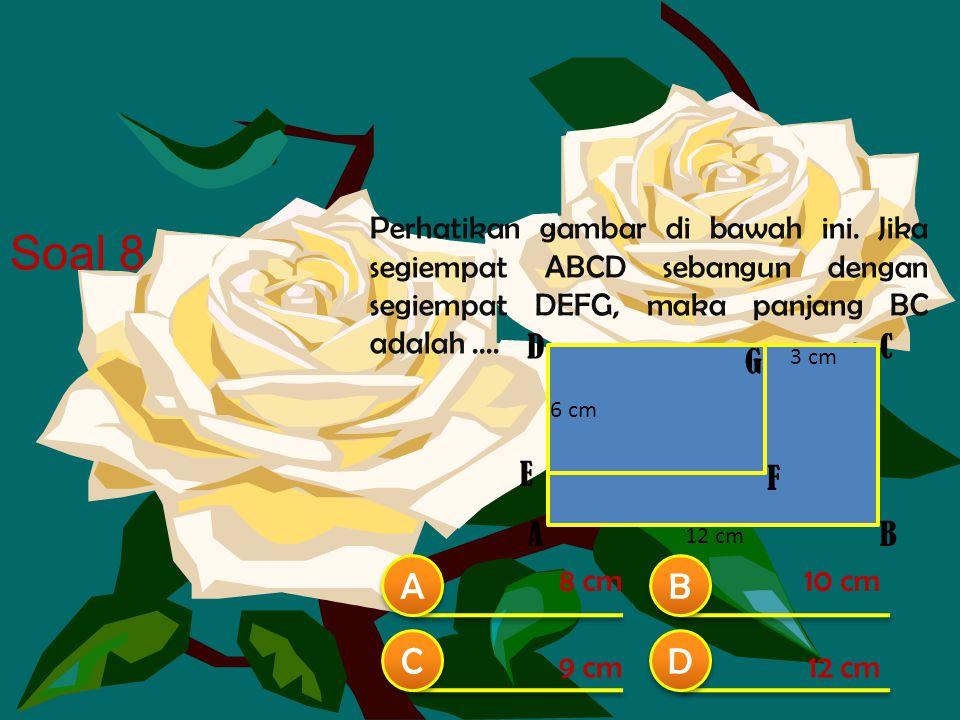 Perhatikan gambar di bawah ini. Jika segiempat ABCD sebangun dengan segiempat DEFG, maka panjang BC adalah.... B A A B B C C D D 8 cm10 cm 12 cm9 cm S