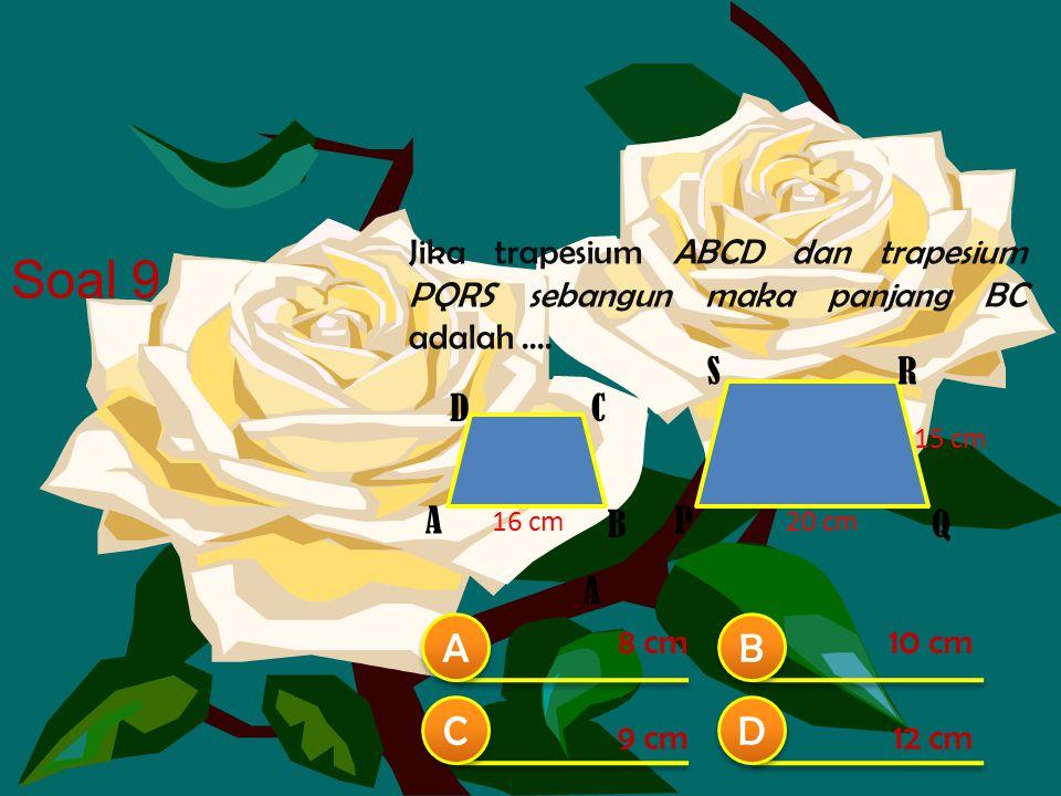 Jika trapesium ABCD dan trapesium PQRS sebangun maka panjang BC adalah.... B A A B B C C D D 8 cm10 cm 12 cm9 cm Soal 9 16 cm A 20 cm 15 cm A CD P Q S