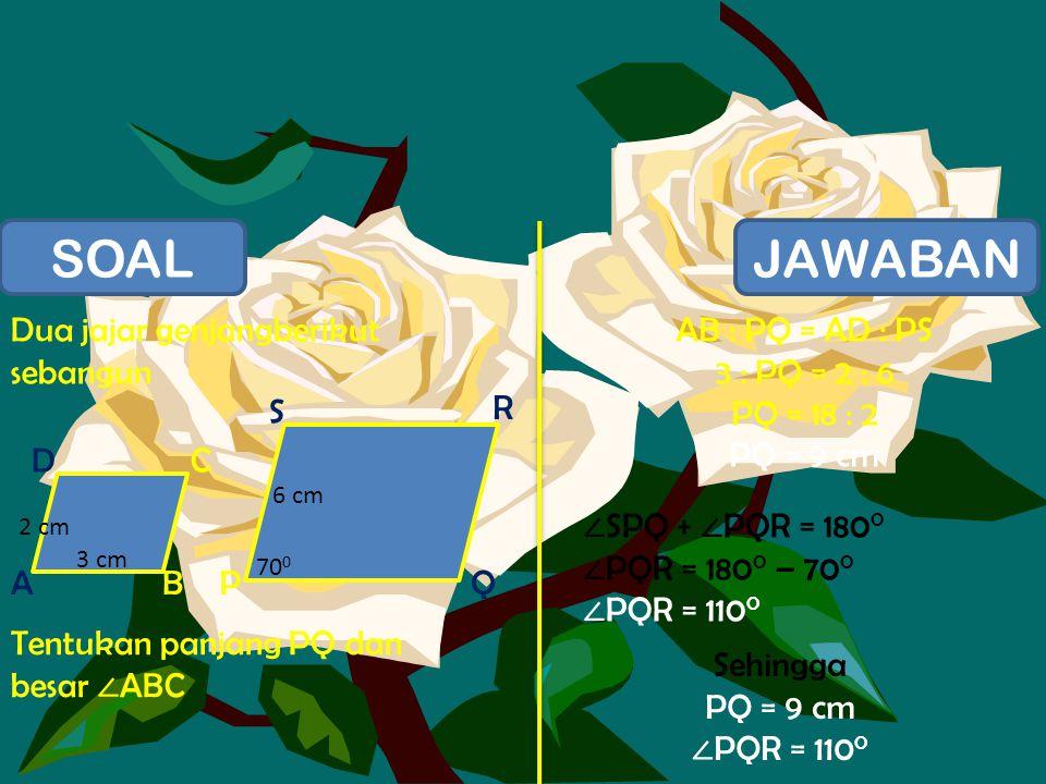 SOALJAWABAN Dua jajar genjangberikut sebangun Tentukan panjang PQ dan besar ∠ ABC AB DC PQ S R 3 cm 2 cm 6 cm 70 0 AB : PQ = AD : PS 3 : PQ = 2 : 6 PQ