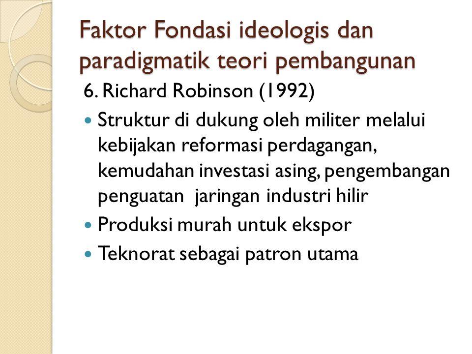Faktor Fondasi ideologis dan paradigmatik teori pembangunan 6. Richard Robinson (1992) Struktur di dukung oleh militer melalui kebijakan reformasi per