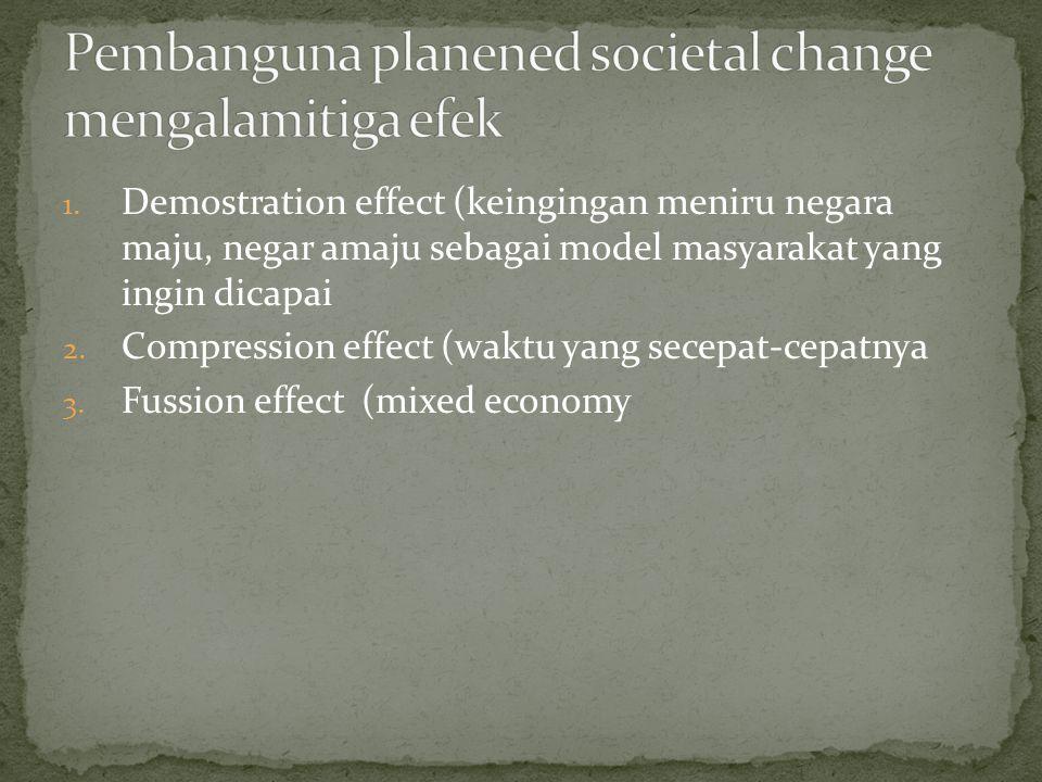 1. Demostration effect (keingingan meniru negara maju, negar amaju sebagai model masyarakat yang ingin dicapai 2. Compression effect (waktu yang secep