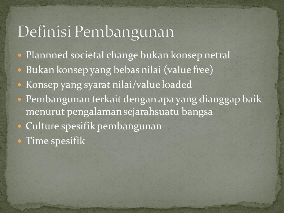 Plannned societal change bukan konsep netral Bukan konsep yang bebas nilai (value free) Konsep yang syarat nilai/value loaded Pembangunan terkait deng