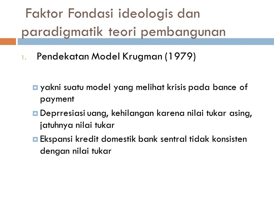 Faktor Fondasi ideologis dan paradigmatik teori pembangunan 1. Pendekatan Model Krugman (1979)  yakni suatu model yang melihat krisis pada bance of p