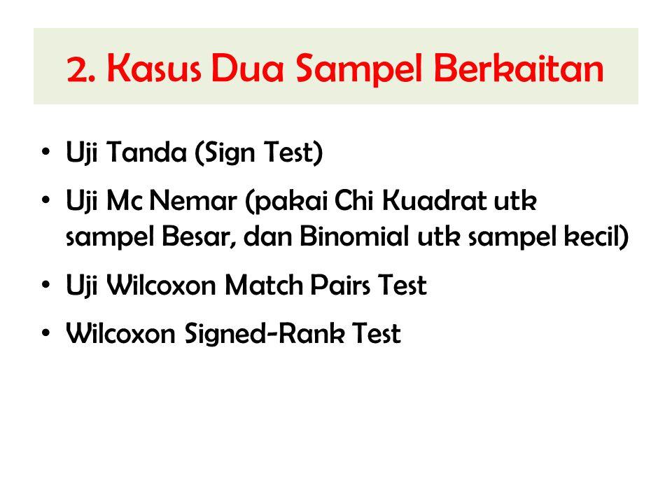 2. Kasus Dua Sampel Berkaitan Uji Tanda (Sign Test) Uji Mc Nemar (pakai Chi Kuadrat utk sampel Besar, dan Binomial utk sampel kecil) Uji Wilcoxon Matc