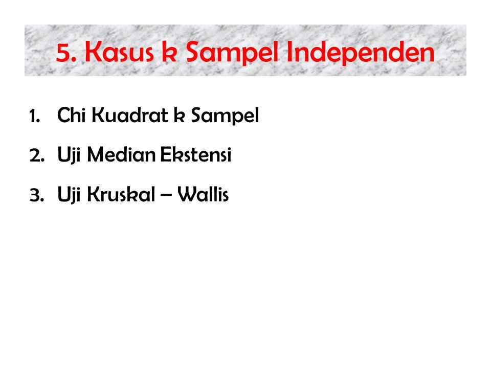 5. Kasus k Sampel Independen 1.Chi Kuadrat k Sampel 2.Uji Median Ekstensi 3.Uji Kruskal – Wallis