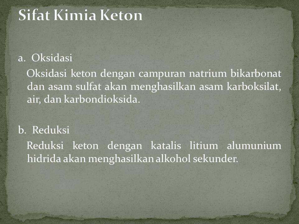 a. Oksidasi Oksidasi keton dengan campuran natrium bikarbonat dan asam sulfat akan menghasilkan asam karboksilat, air, dan karbondioksida. b. Reduksi