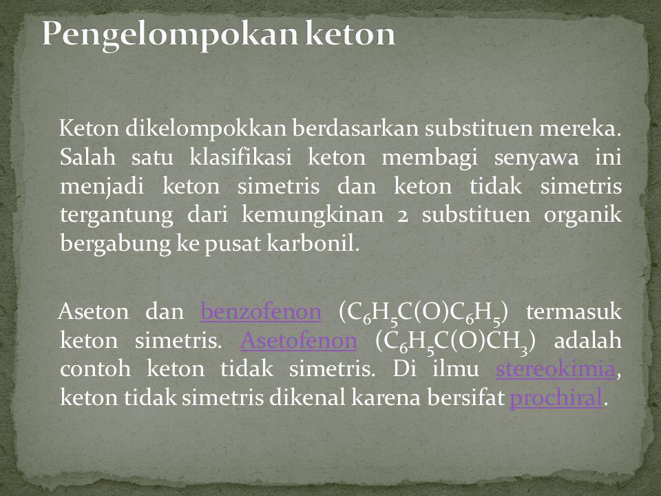Keton dikelompokkan berdasarkan substituen mereka. Salah satu klasifikasi keton membagi senyawa ini menjadi keton simetris dan keton tidak simetris te