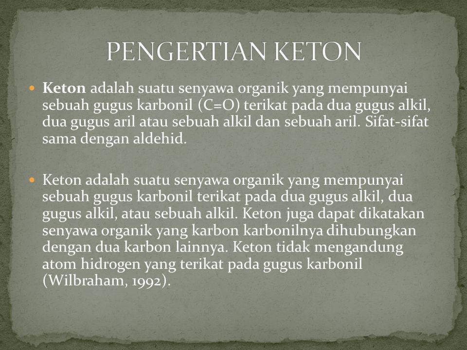 Keton adalah suatu senyawa organik yang mempunyai sebuah gugus karbonil (C=O) terikat pada dua gugus alkil, dua gugus aril atau sebuah alkil dan sebua