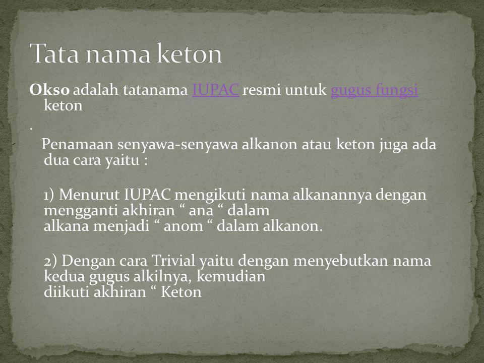 Okso adalah tatanama IUPAC resmi untuk gugus fungsi ketonIUPACgugus fungsi. Penamaan senyawa-senyawa alkanon atau keton juga ada dua cara yaitu : 1) M