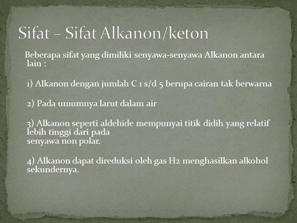 Beberapa sifat yang dimiliki senyawa-senyawa Alkanon antara lain : 1) Alkanon dengan jumlah C 1 s/d 5 berupa cairan tak berwarna 2) Pada umumnya larut