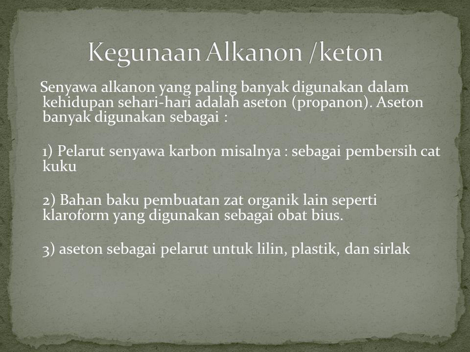 Senyawa alkanon yang paling banyak digunakan dalam kehidupan sehari-hari adalah aseton (propanon). Aseton banyak digunakan sebagai : 1) Pelarut senyaw