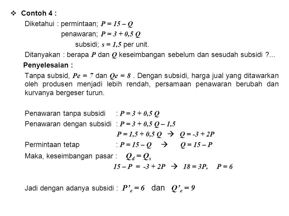  Contoh 4 : Diketahui : permintaan; P = 15 – Q penawaran; P = 3 + 0,5 Q subsidi; s = 1,5 per unit. Ditanyakan : berapa P dan Q keseimbangan sebelum d