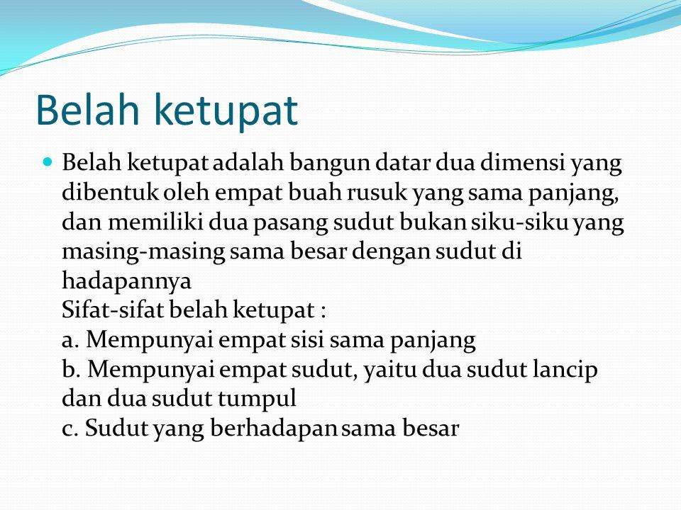 Belah ketupat Belah ketupat adalah bangun datar dua dimensi yang dibentuk oleh empat buah rusuk yang sama panjang, dan memiliki dua pasang sudut bukan siku-siku yang masing-masing sama besar dengan sudut di hadapannya Sifat-sifat belah ketupat : a.