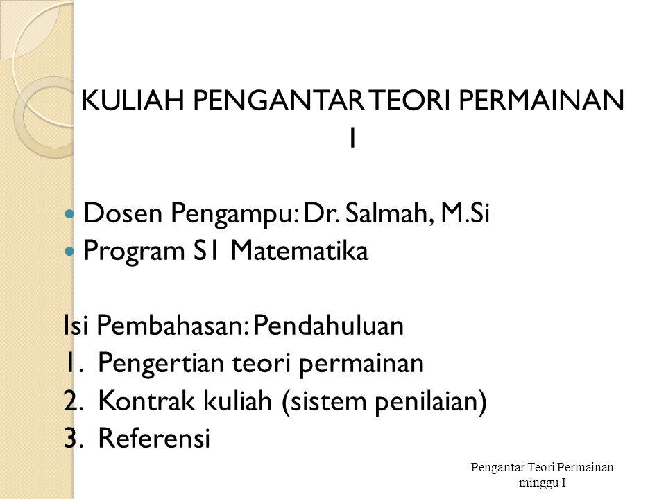 KULIAH PENGANTAR TEORI PERMAINAN 1 Dosen Pengampu: Dr. Salmah, M.Si Program S1 Matematika Isi Pembahasan: Pendahuluan 1. Pengertian teori permainan 2.