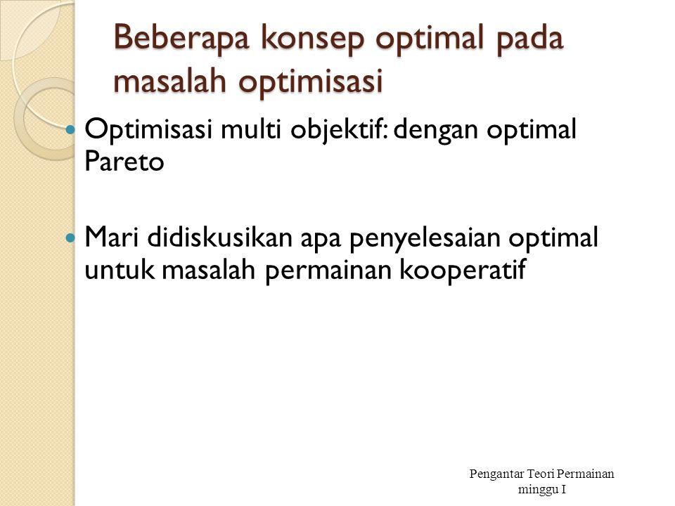 Beberapa konsep optimal pada masalah optimisasi Optimisasi multi objektif: dengan optimal Pareto Mari didiskusikan apa penyelesaian optimal untuk masa