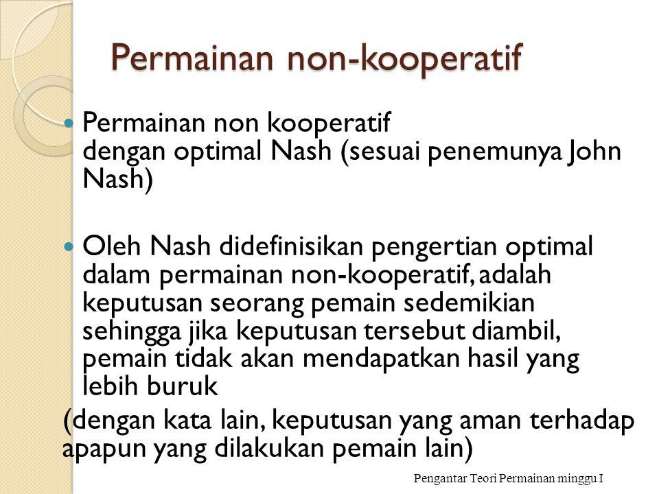 Permainan non-kooperatif Permainan non kooperatif dengan optimal Nash (sesuai penemunya John Nash) Oleh Nash didefinisikan pengertian optimal dalam pe