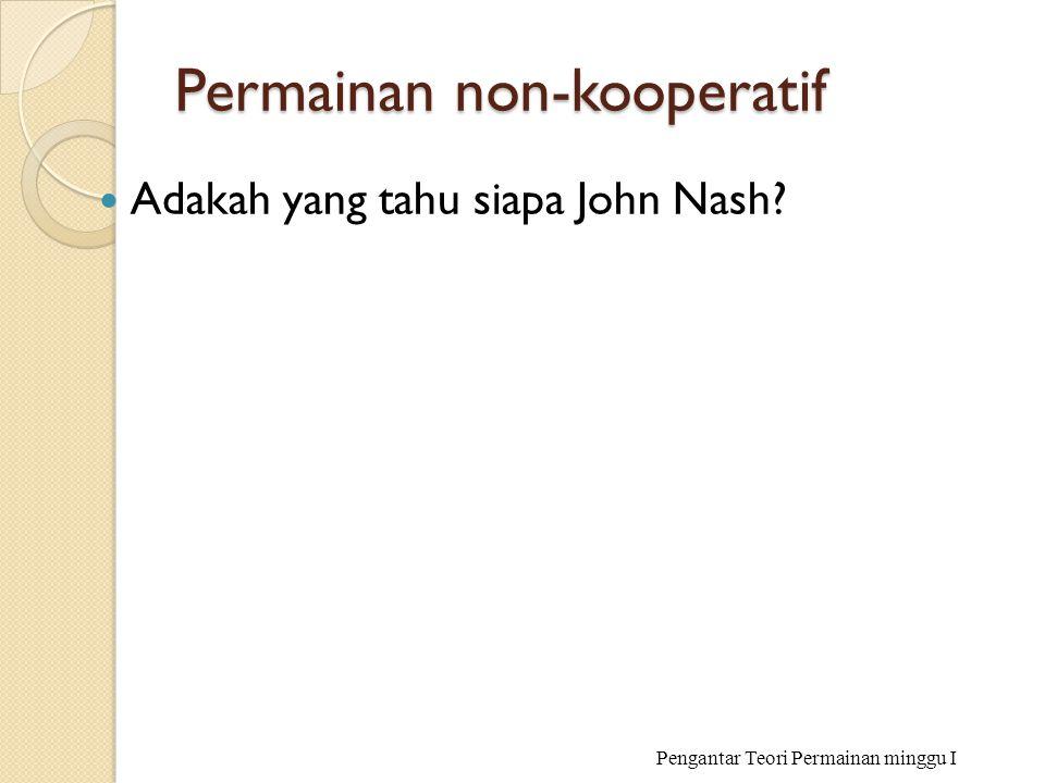 Permainan non-kooperatif Adakah yang tahu siapa John Nash? Pengantar Teori Permainan minggu I