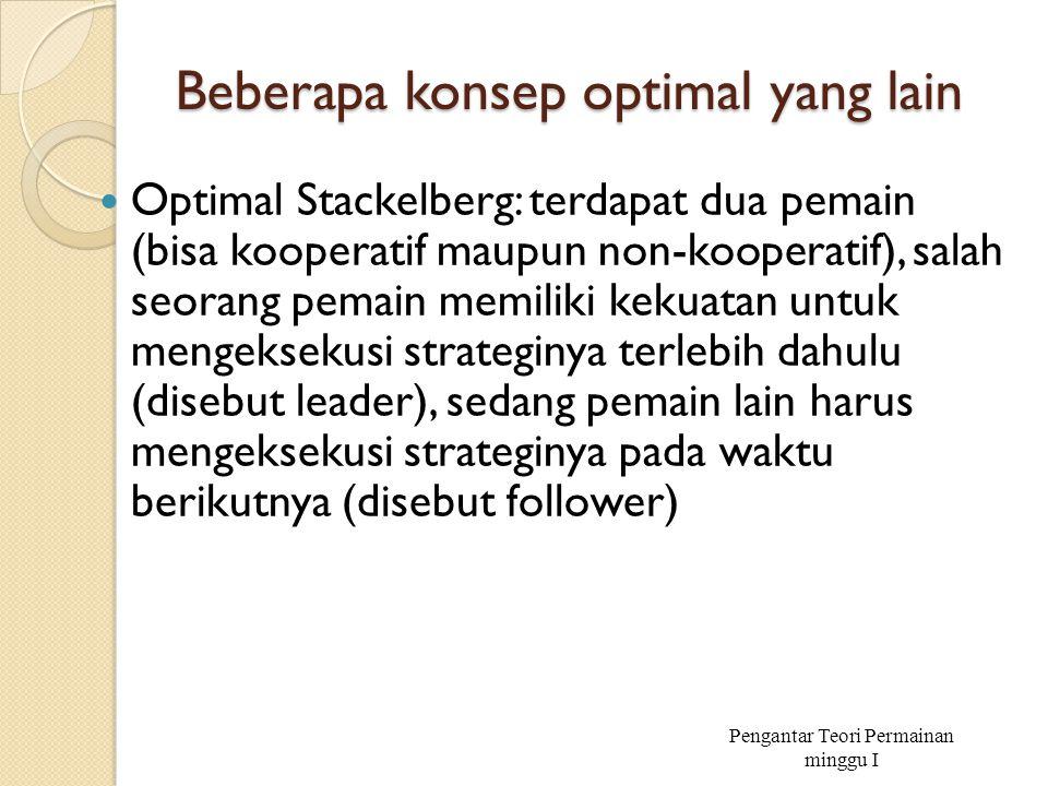 Beberapa konsep optimal yang lain Optimal Stackelberg: terdapat dua pemain (bisa kooperatif maupun non-kooperatif), salah seorang pemain memiliki keku