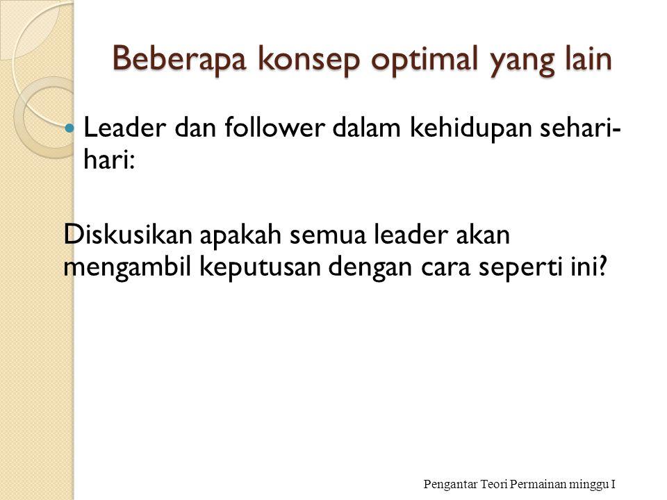 Beberapa konsep optimal yang lain Leader dan follower dalam kehidupan sehari- hari: Diskusikan apakah semua leader akan mengambil keputusan dengan car
