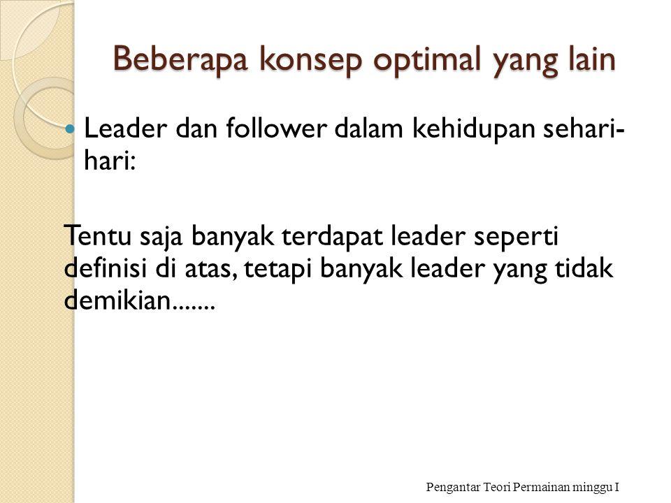 Beberapa konsep optimal yang lain Leader dan follower dalam kehidupan sehari- hari: Tentu saja banyak terdapat leader seperti definisi di atas, tetapi