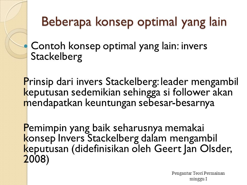 Beberapa konsep optimal yang lain Contoh konsep optimal yang lain: invers Stackelberg Prinsip dari invers Stackelberg: leader mengambil keputusan sede