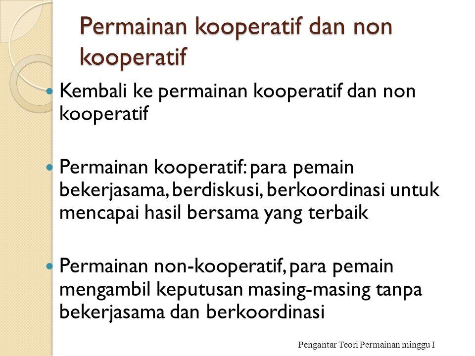 Permainan kooperatif dan non kooperatif Kembali ke permainan kooperatif dan non kooperatif Permainan kooperatif: para pemain bekerjasama, berdiskusi,