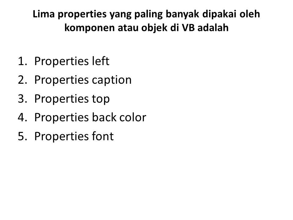 Lima properties yang paling banyak dipakai oleh komponen atau objek di VB adalah 1.Properties left 2.Properties caption 3.Properties top 4.Properties