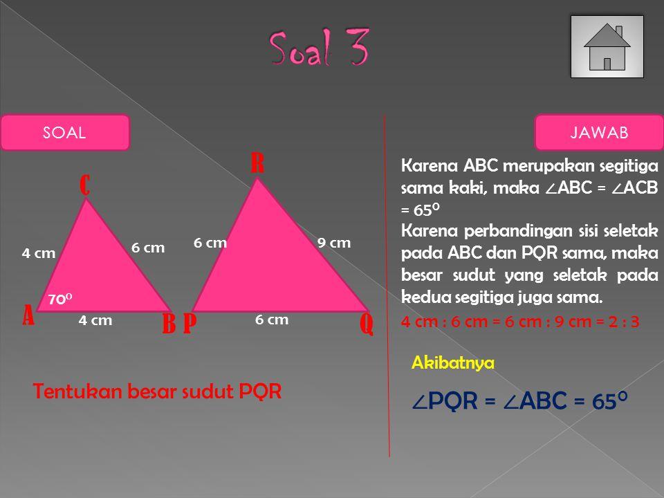 SOAL JAWABAN Dua jajar genjangberikut sebangun Tentukan panjang PQ dan besar ∠ ABC AB DC PQ S R 3 cm 2 cm 6 cm 70 0 AB : PQ = AD : PS 3 : PQ = 2 : 6 PQ = 18 : 2 PQ = 9 cm ∠ SPQ + ∠ PQR = 180 0 ∠ PQR = 180 0 – 70 0 ∠ PQR = 110 0 Sehingga PQ = 9 cm ∠ PQR = 110 0