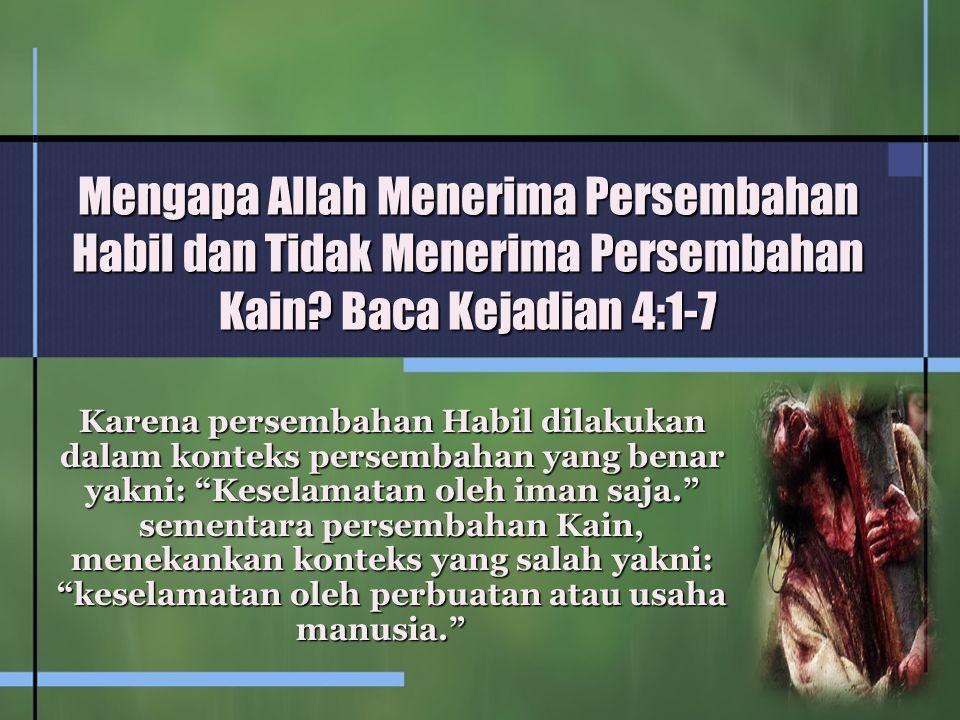 Mengapa Allah Menerima Persembahan Habil dan Tidak Menerima Persembahan Kain? Baca Kejadian 4:1-7 Karena persembahan Habil dilakukan dalam konteks per