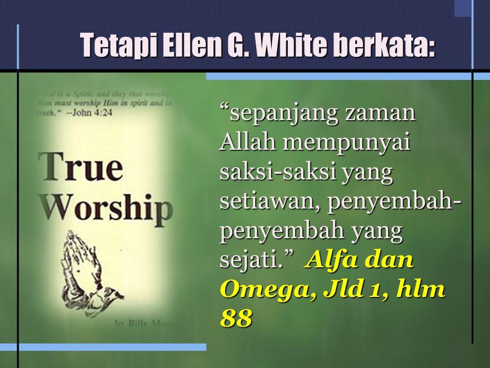"""Tetapi Ellen G. White berkata: """"sepanjang zaman Allah mempunyai saksi-saksi yang setiawan, penyembah- penyembah yang sejati."""" Alfa dan Omega, Jld 1, h"""