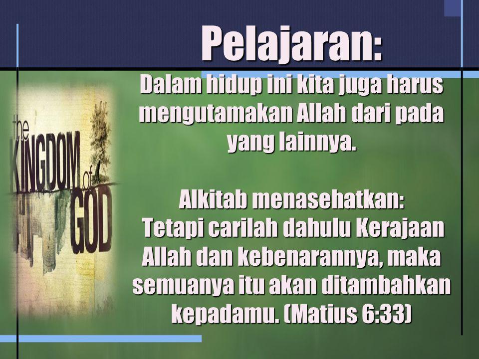 Pelajaran: Dalam hidup ini kita juga harus mengutamakan Allah dari pada yang lainnya. Alkitab menasehatkan: Tetapi carilah dahulu Kerajaan Allah dan k