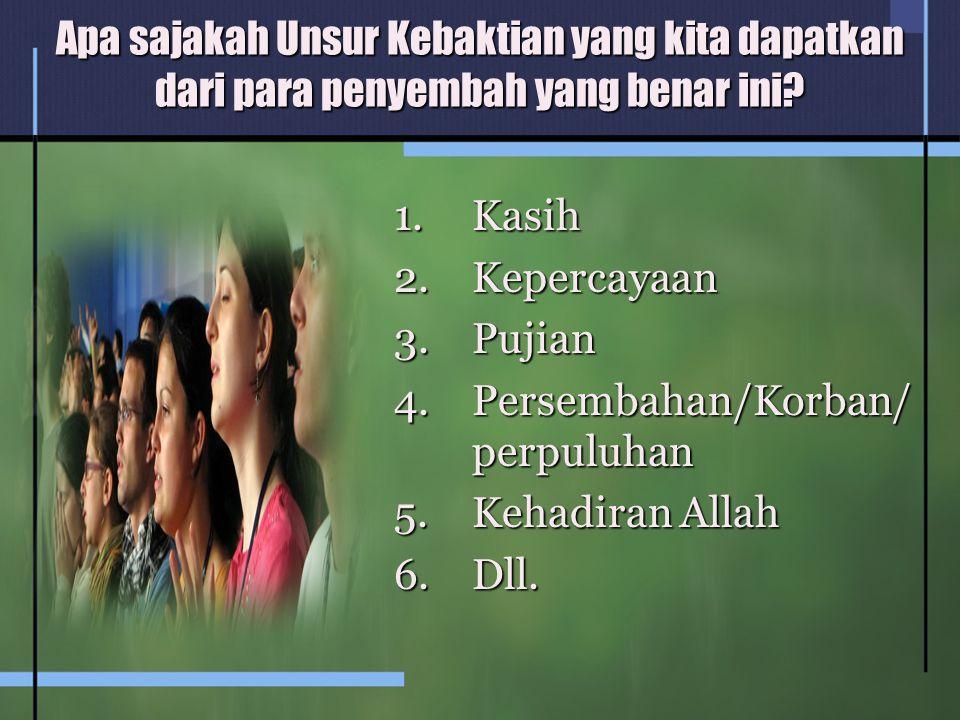 Apa sajakah Unsur Kebaktian yang kita dapatkan dari para penyembah yang benar ini? 1.Kasih 2.Kepercayaan 3.Pujian 4.Persembahan/Korban/ perpuluhan 5.K